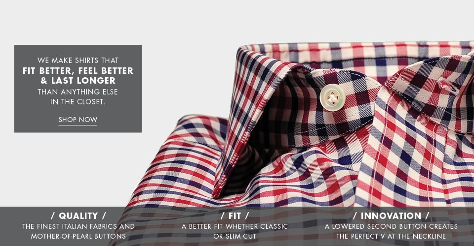 We make shirts that fit better, feel better, and last longer than anything else in the closet. SHOP NOW